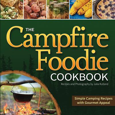 The Campfire Foodie Cookbook: Simple Camping Recipes with Gourmet Appeal - Rutland, Julia