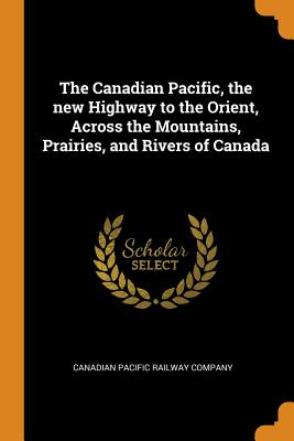 The Canadian Pacific, the New Highway to the Orient, Across the Mountains, Prairies, and Rivers of Canada - Canadian Pacific Railway Company (Creator)
