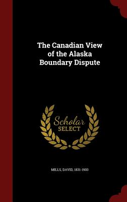 The Canadian View of the Alaska Boundary Dispute - Mills, David