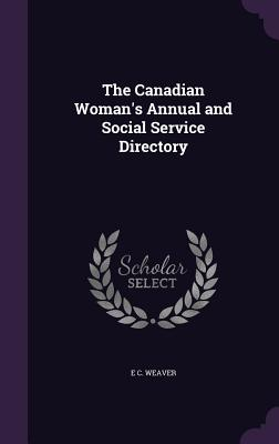 The Canadian Woman's Annual and Social Service Directory - Weaver, E C