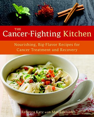 The Cancer-Fighting Kitchen: Nourishing, Big-Flavor Recipes for Cancer Treatment and Recovery - Katz, Rebecca, PhD, and Edelson, Mat