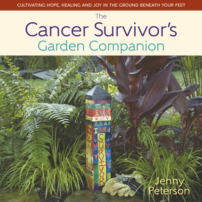 The Cancer Survivor's Garden Companion: Cultivating Hope, Healing and Joy in the Ground Beneath Your Feet - Peterson, Jenny