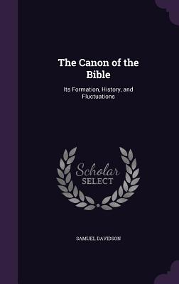 The Canon of the Bible: Its Formation, History, and Fluctuations - Davidson, Samuel