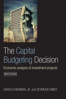 The Capital Budgeting Decision: Economic Analysis of Investment Projects - Bierman, Harold, Jr., and Smidt, Seymour