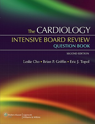 The Cardiology Intensive Board Review Question Book - Cho, Leslie, MD (Editor), and Griffin, Brian P, MD, Facc (Editor), and Topol, Eric J (Editor)