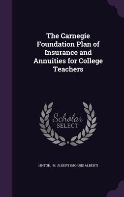 The Carnegie Foundation Plan of Insurance and Annuities for College Teachers - M Albert (Morris Albert), Linton