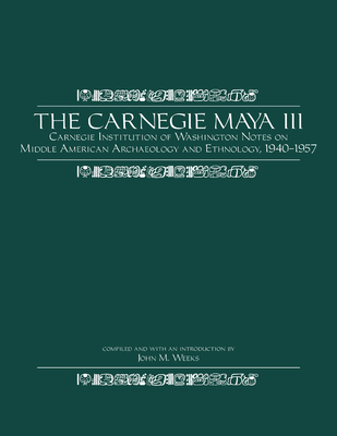 The Carnegie Maya III: Carnegie Institution of Washington Notes on Middle American Archaeology and Ethnology, 1940-1957 - Weeks, John M (Editor)