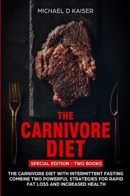 The Carnivore Diet: Special Edition - Two Books - Carnivore Diet with Intermittent Fasting. Combine Two Powerful Strategies for Rapid Fat Loss and Increased Health - Kaiser, Michael D