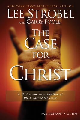 The Case for Christ: A Six-Session Investigation of the Evidence for Jesus - Strobel, Lee, and Poole, Garry