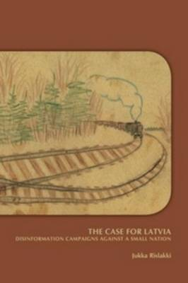 The Case for Latvia: Disinformation Campaigns Against a Small Nation: Fourteen Hard Questions and Straight Answers about a Baltic Country - Expanded Second Edition - Rislakki, Jukka