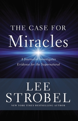 The Case for Miracles: A Journalist Investigates Evidence for the Supernatural - Strobel, Lee