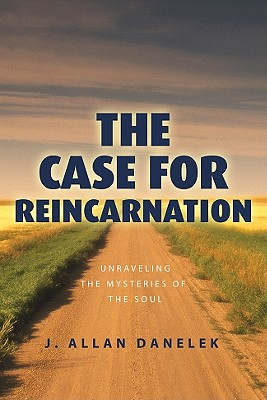 The Case for Reincarnation: Unraveling the Mysteries of the Soul - Danelek, J Allan