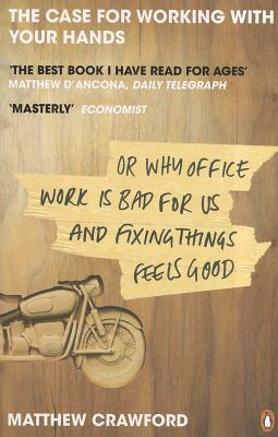 The Case for Working with Your Hands: Or Why Office Work is Bad for Us and Fixing Things Feels Good - Crawford, Matthew B.