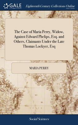 The Case of Maria Perry, Widow, Against Edward Phelips, Esq. and Others, Claimants Under the Late Thomas Lockyer, Esq - Perry, Maria