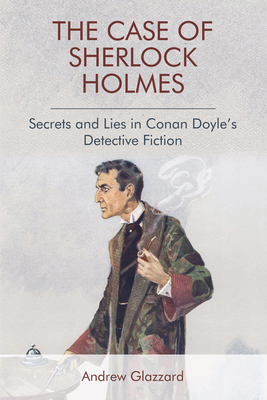 The Case of Sherlock Holmes: Secrets and Lies in Conan Doyle's Detective Fiction - Glazzard, Andrew
