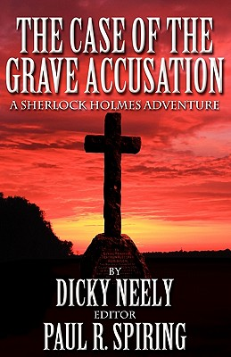 The Case of The Grave Accusation - A Sherlock Holmes Mystery - Neely, Dicky, and Spiring, Paul R. (Editor)