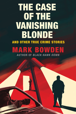 The Case of the Vanishing Blonde: And Other True Crime Stories - Bowden, Mark