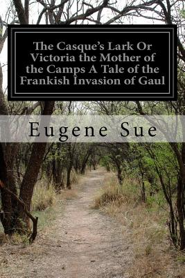 The Casque's Lark or Victoria the Mother of the Camps a Tale of the Frankish Invasion of Gaul - Sue, Eugene, and Leon, Daniel de (Translated by)