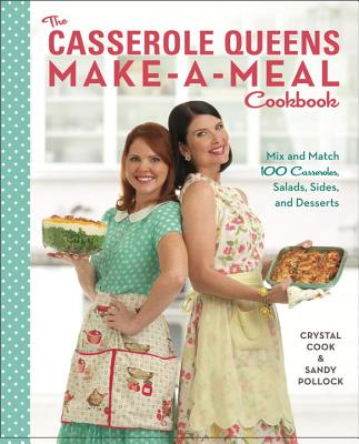 The Casserole Queens Make-A-Meal Cookbook: Mix and Match 100 Casseroles, Salads, Sides, and Desserts - Cook, Crystal, and Pollock, Sandy
