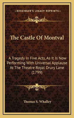 The Castle of Montval: A Tragedy in Five Acts, as It Is Now Performing with Universal Applause at the Theatre Royal Drury Lane (1799) - Whalley, Thomas S