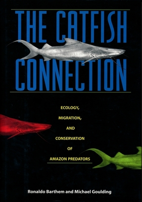 The Catfish Connection: Ecology, Migration, and Conservation of Amazon Giants - Barthem, Ronaldo, Professor, and Goulding, Michael