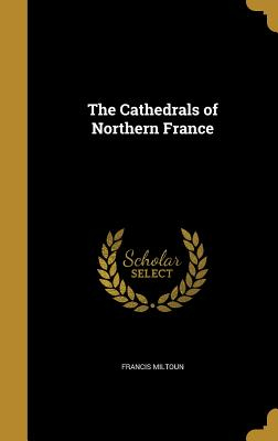 The Cathedrals of Northern France - Miltoun, Francis