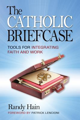 The Catholic Briefcase: Tools for Integrating Faith and Work - Hain, Randy, and Lencioni, Patrick (Foreword by)