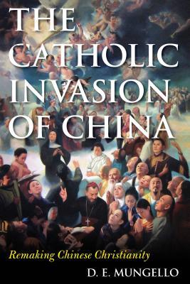 The Catholic Invasion of China: Remaking Chinese Christianity - Mungello, D E