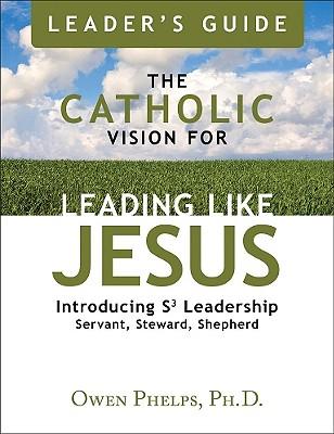 The Catholic Vision for Leading Like Jesus Leader's Guide: Introducing Leadership S3 Leadership Servant, Steward, Shepherd - Phelps, Ph D