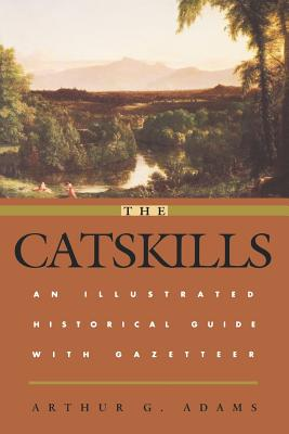 The Catskills: An Illustrated Historical Guide with Gazetteer - Adams, Arthur G