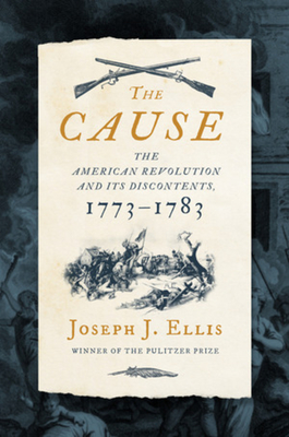 The Cause: The American Revolution and Its Discontents, 1773-1783 - Ellis, Joseph J