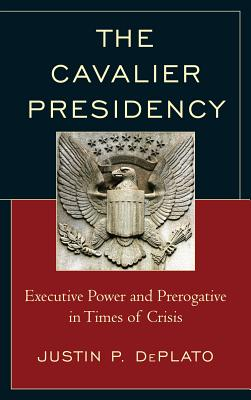 The Cavalier Presidency: Executive Power and Prerogative in Times of Crisis - DePlato, Justin P.