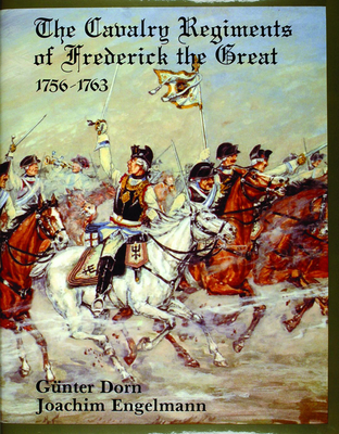 The Cavalry Regiments of Frederick the Great, 1756-1763 - Dorn, Gunter, and Engelmann, Joachim, and Dorn, Gunther