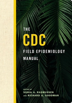 The CDC Field Epidemiology Manual - Rasmussen, Sonja A. (Editor), and Goodman, Richard A. (Editor)