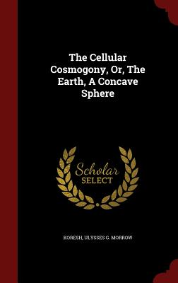 The Cellular Cosmogony, Or, the Earth, a Concave Sphere - Koresh (Creator), and Ulysses G Morrow (Creator)