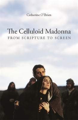 The Celluloid Madonna: From Scripture to Screen - O'Brien, Catherine, Professor