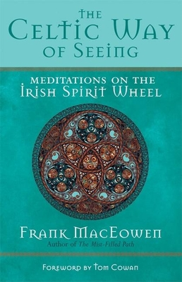 The Celtic Way of Seeing: Meditations on the Irish Spirit Wheel - MacEowen, Frank, M a, and Cowan, Tom (Foreword by)