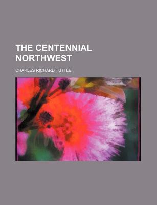 The Centennial Northwest - Tuttle, Charles Richard