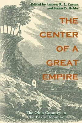 The Center of a Great Empire: The Ohio Country in the Early Republic - Cayton, Andrew R L (Editor), and Hobbs, Stuart D (Editor)