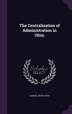The Centralization of Administration in Ohio; - Orth, Samuel Peter