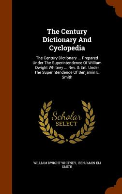 The Century Dictionary and Cyclopedia: The Century Dictionary ... Prepared Under the Superintendence of William Dwight Whitney ... REV. & Enl. Under the Superintendence of Benjamin E. Smith - Whitney, William Dwight, and Benjamin Eli Smith (Creator)