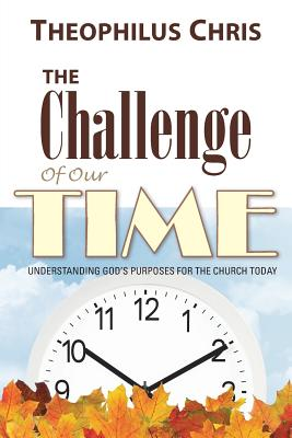 The Challenge of Our Time: Understanding God's Purposes for the Church Today - Chris, Theophilus