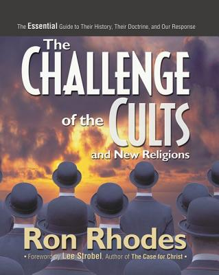 The Challenge of the Cults and New Religions: The Essential Guide to Their History, Their Doctrine, and Our Response - Rhodes, Ron, and Christ, Lee Strobel, Author of The Case for (Foreword by)