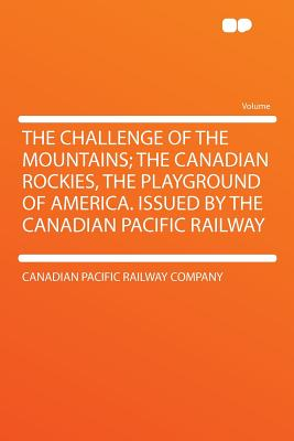 The Challenge of the Mountains; The Canadian Rockies, the Playground of America. Issued by the Canadian Pacific Railway - Company, Canadian Pacific Railway