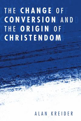 The Change of Conversion and the Origin of Christendom - Kreider, Alan