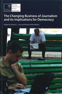 The Changing Business of Journalism and Its Implications for Democracy - Nielsen, Rasmus Kleis (Editor), and Levy, David A. L. (Editor), and Picard, Robert G.