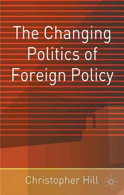The Changing Politics of Foreign Policy - Hill, Christopher, and Hill, Christopher, Mr., and Hill, Clint
