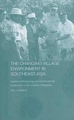 The Changing Village Environment in Southeast Asia: Applied Anthroplogy and Environmental Reclamation in the Northern Philippines - Wallace, Ben J