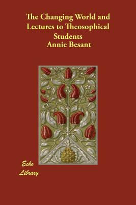 The Changing World and Lectures to Theosophical Students - Besant, Annie