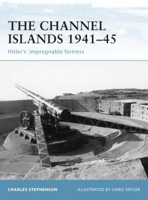 The Channel Islands 1941-45: Hitler's Impregnable Fortress - Stephenson, Charles